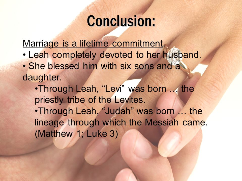 Conclusion: Marriage is a lifetime commitment. Leah completely devoted to her husband. She blessed him with six sons and a daughter. Through Leah, Lev