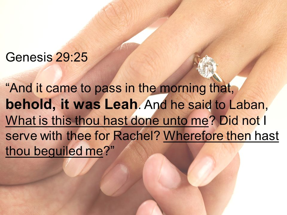 Genesis 29:25 And it came to pass in the morning that, behold, it was Leah. And he said to Laban, What is this thou hast done unto me? Did not I serve