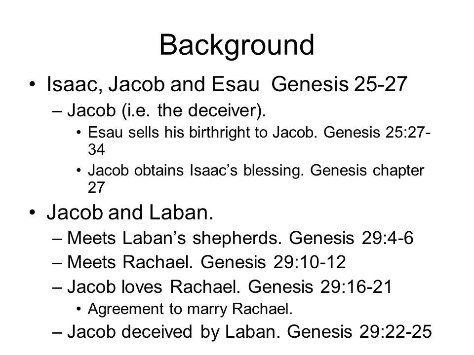 Background Isaac, Jacob and Esau Genesis 25-27 –Jacob (i.e. the deceiver). Esau sells his birthright to Jacob. Genesis 25:27- 34 Jacob obtains Isaacs