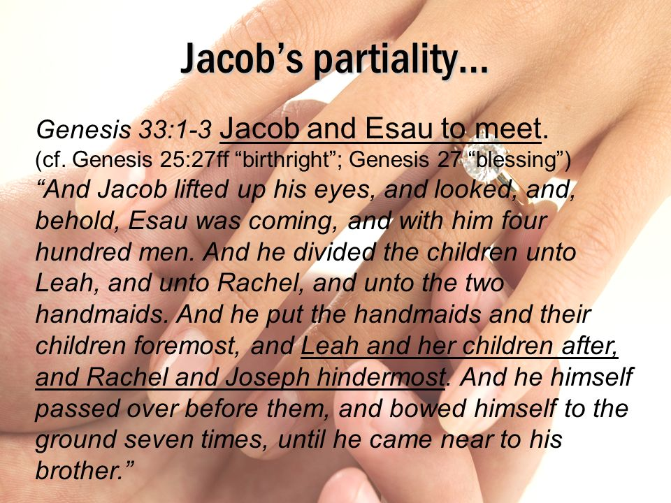Jacobs partiality… Genesis 33:1-3 Jacob and Esau to meet. (cf. Genesis 25:27ff birthright; Genesis 27 blessing) And Jacob lifted up his eyes, and look