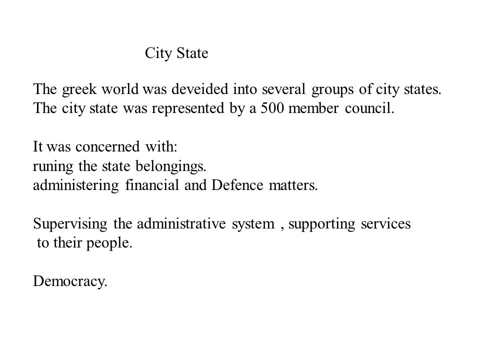 City State The greek world was deveided into several groups of city states. The city state was represented by a 500 member council. It was concerned w