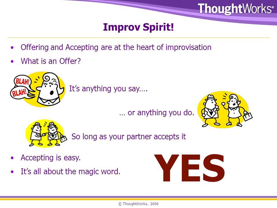 © ThoughtWorks, 2006 Improv Spirit.