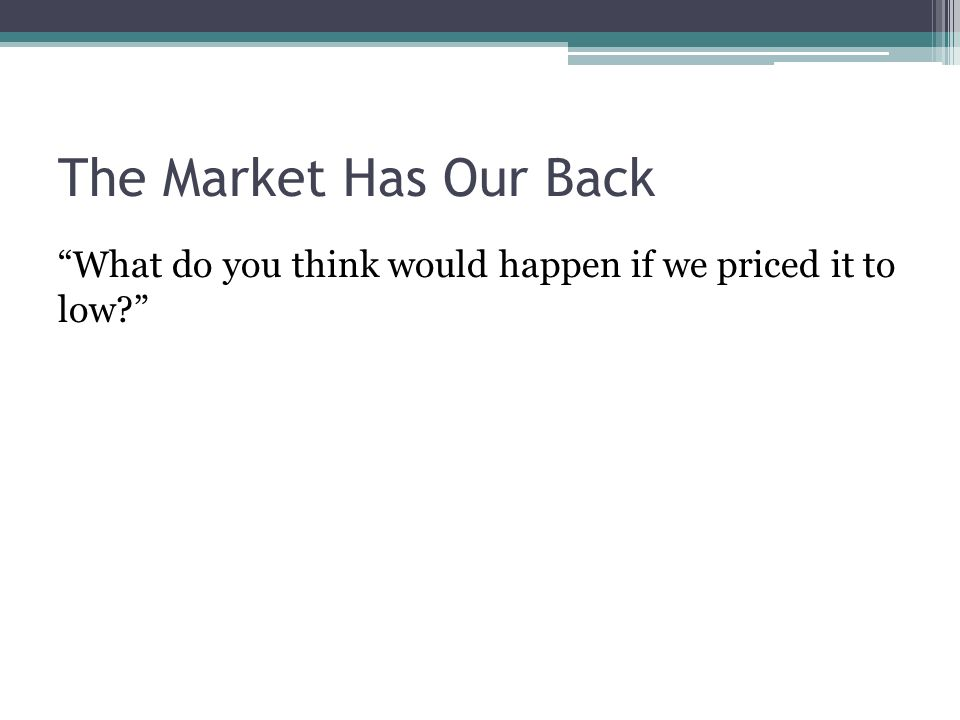 The Market Has Our Back What do you think would happen if we priced it to low