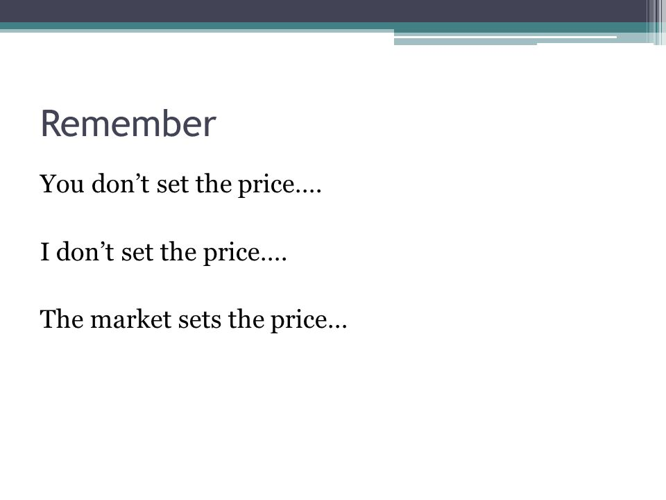 Remember You dont set the price…. I dont set the price…. The market sets the price…