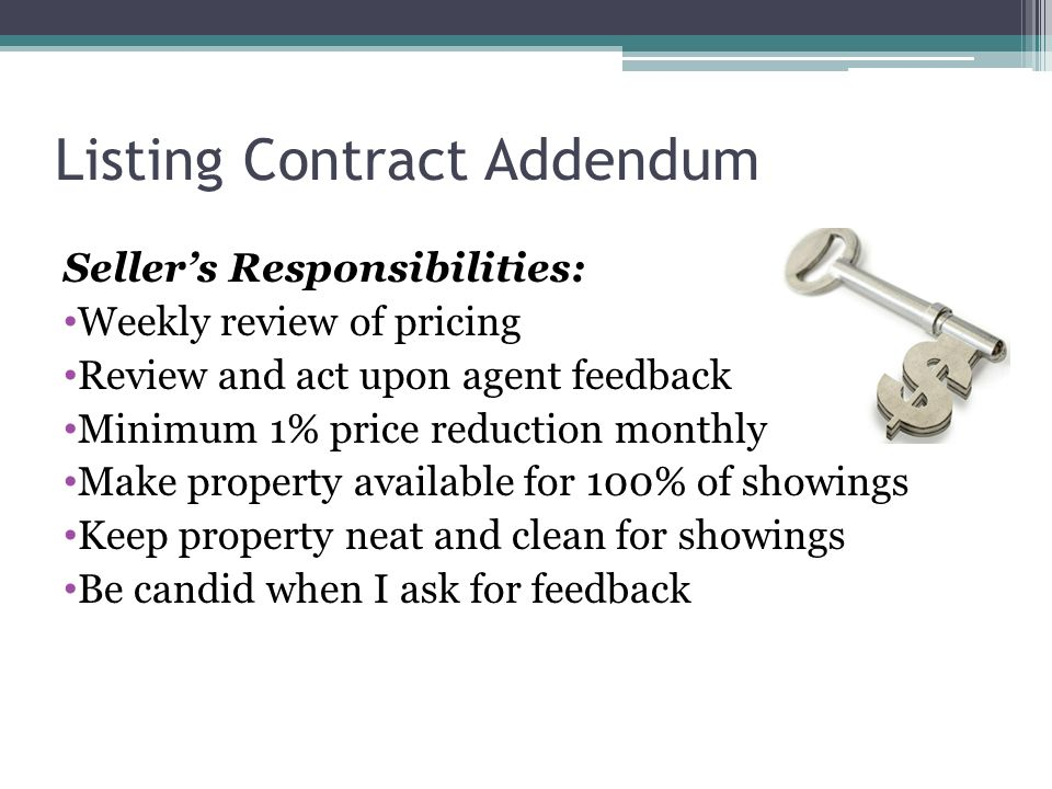 Listing Contract Addendum Sellers Responsibilities: Weekly review of pricing Review and act upon agent feedback Minimum 1% price reduction monthly Make property available for 100% of showings Keep property neat and clean for showings Be candid when I ask for feedback