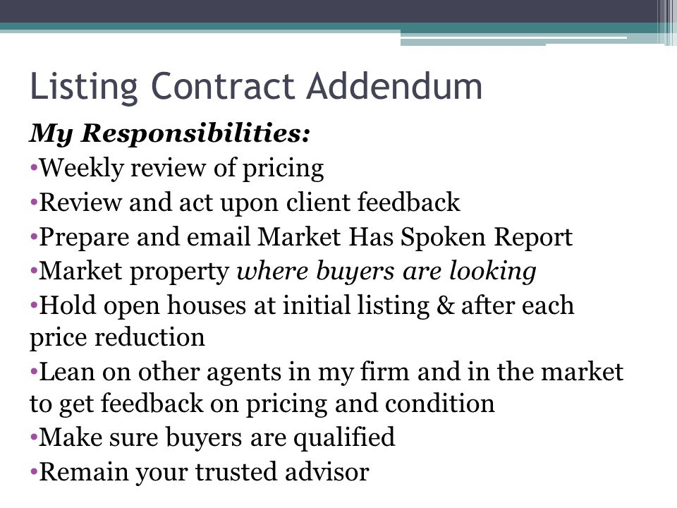Listing Contract Addendum My Responsibilities: Weekly review of pricing Review and act upon client feedback Prepare and email Market Has Spoken Report Market property where buyers are looking Hold open houses at initial listing & after each price reduction Lean on other agents in my firm and in the market to get feedback on pricing and condition Make sure buyers are qualified Remain your trusted advisor
