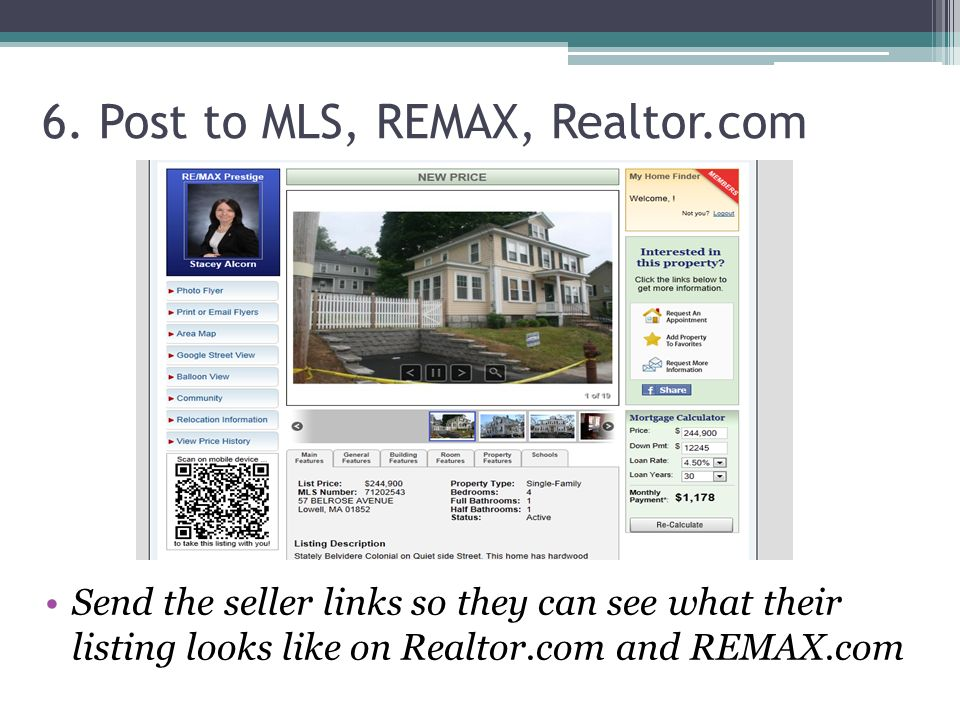 6. Post to MLS, REMAX, Realtor.com Send the seller links so they can see what their listing looks like on Realtor.com and REMAX.com