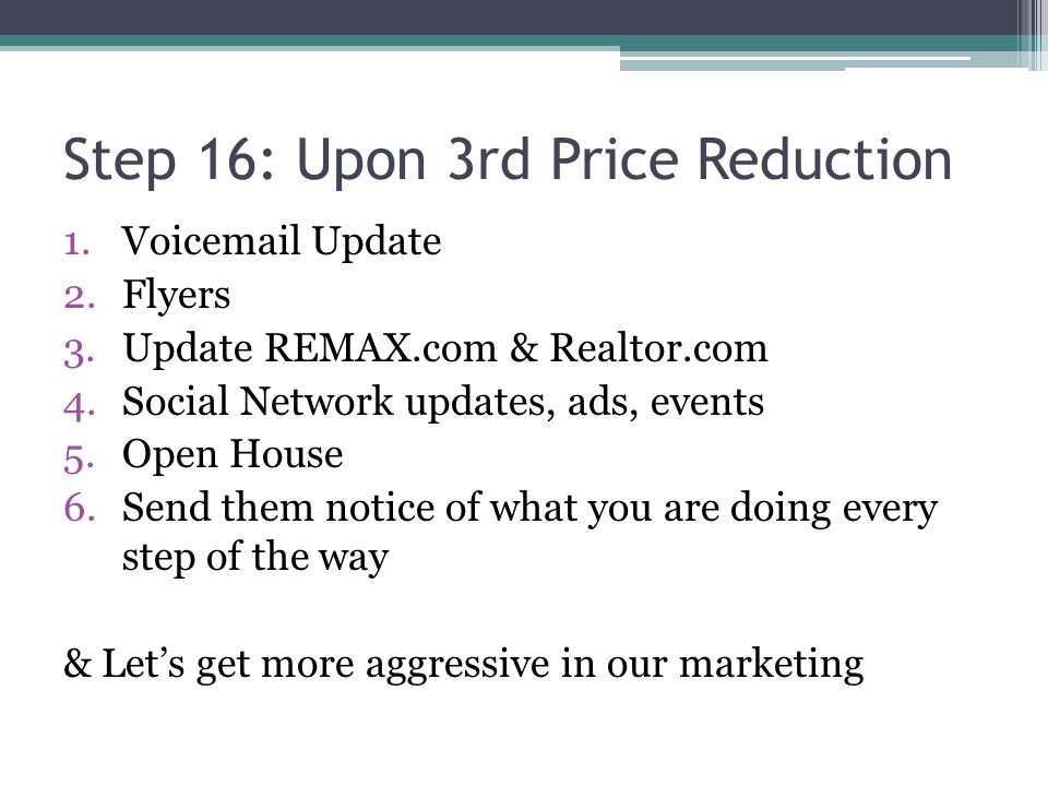 Step 16: Upon 3rd Price Reduction 1.Voicemail Update 2.Flyers 3.Update REMAX.com & Realtor.com 4.Social Network updates, ads, events 5.Open House 6.Send them notice of what you are doing every step of the way & Lets get more aggressive in our marketing