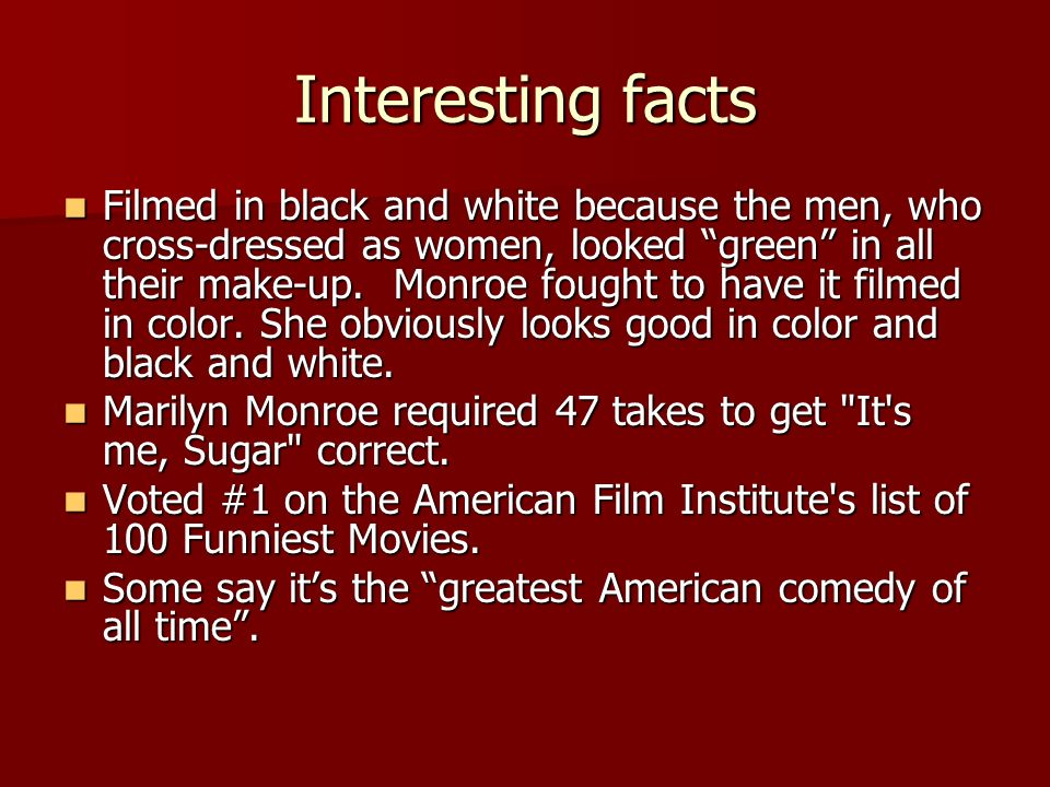 Interesting facts Filmed in black and white because the men, who cross-dressed as women, looked green in all their make-up. Monroe fought to have it f