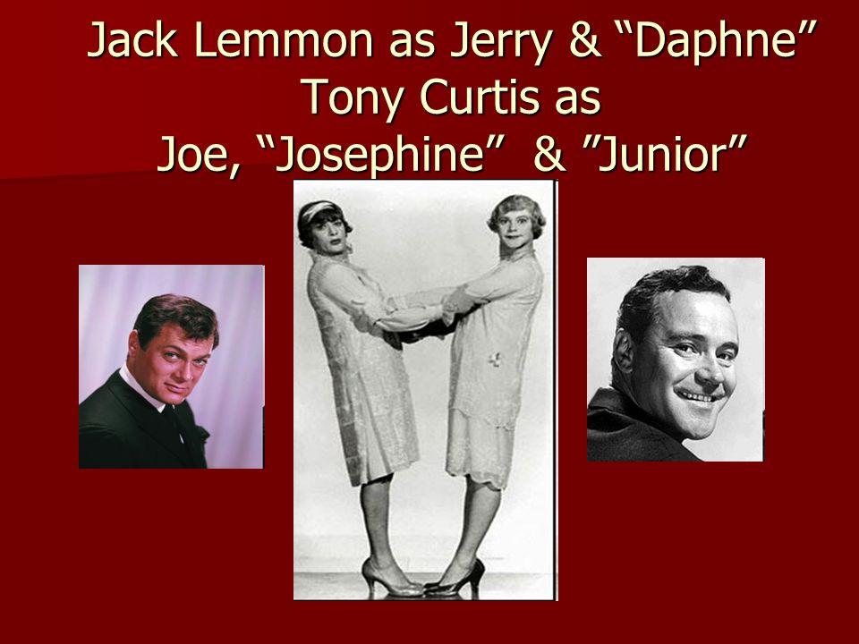 Jack Lemmon as Jerry & Daphne Tony Curtis as Joe, Josephine & Junior