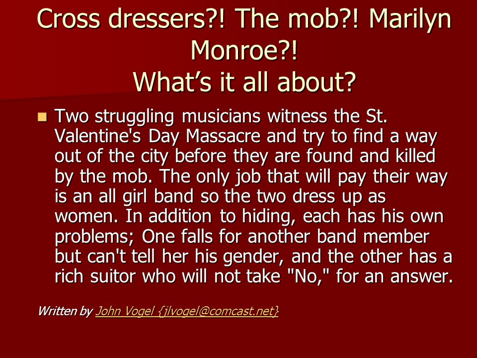 Cross dressers?! The mob?! Marilyn Monroe?! Whats it all about? Two struggling musicians witness the St. Valentine's Day Massacre and try to find a wa