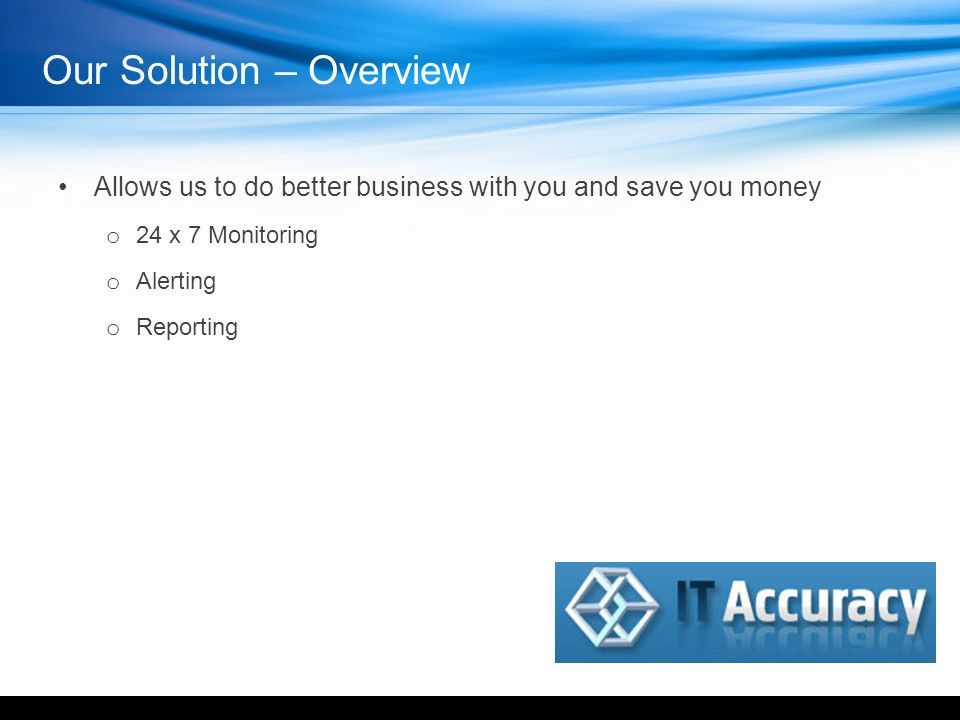 Our Solution – Overview Allows us to do better business with you and save you money o 24 x 7 Monitoring o Alerting o Reporting