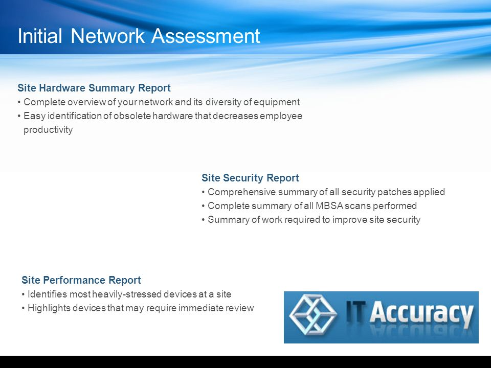 Site Security Report Comprehensive summary of all security patches applied Complete summary of all MBSA scans performed Summary of work required to improve site security Site Performance Report Identifies most heavily-stressed devices at a site Highlights devices that may require immediate review Site Hardware Summary Report Complete overview of your network and its diversity of equipment Easy identification of obsolete hardware that decreases employee productivity Initial Network Assessment YOUR LOGO HERE