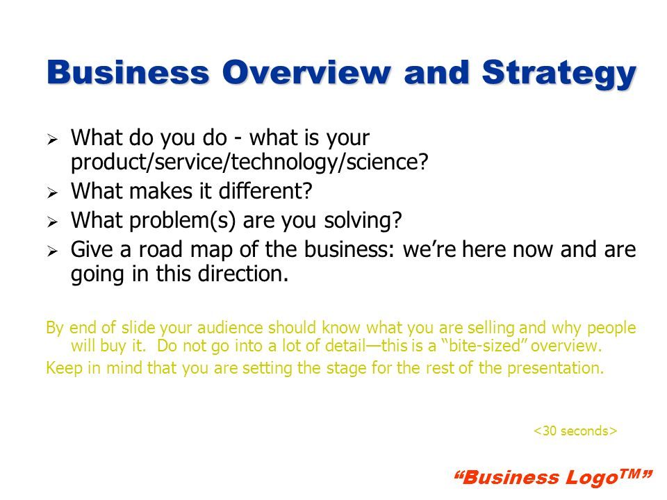 Business Logo TM Business Overview and Strategy What do you do - what is your product/service/technology/science? What makes it different? What proble