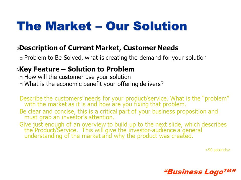 Business Logo TM Product/Service Product/Service Description 1 o o What is the product/service o o Key Feature – Value Proposition o o Science and technology behind the product/service o o Defensibility: IP protection/Patents, Barriers to entry Product/Service Description 2 (if needed) … Describe your product/service; what is your customer buying.