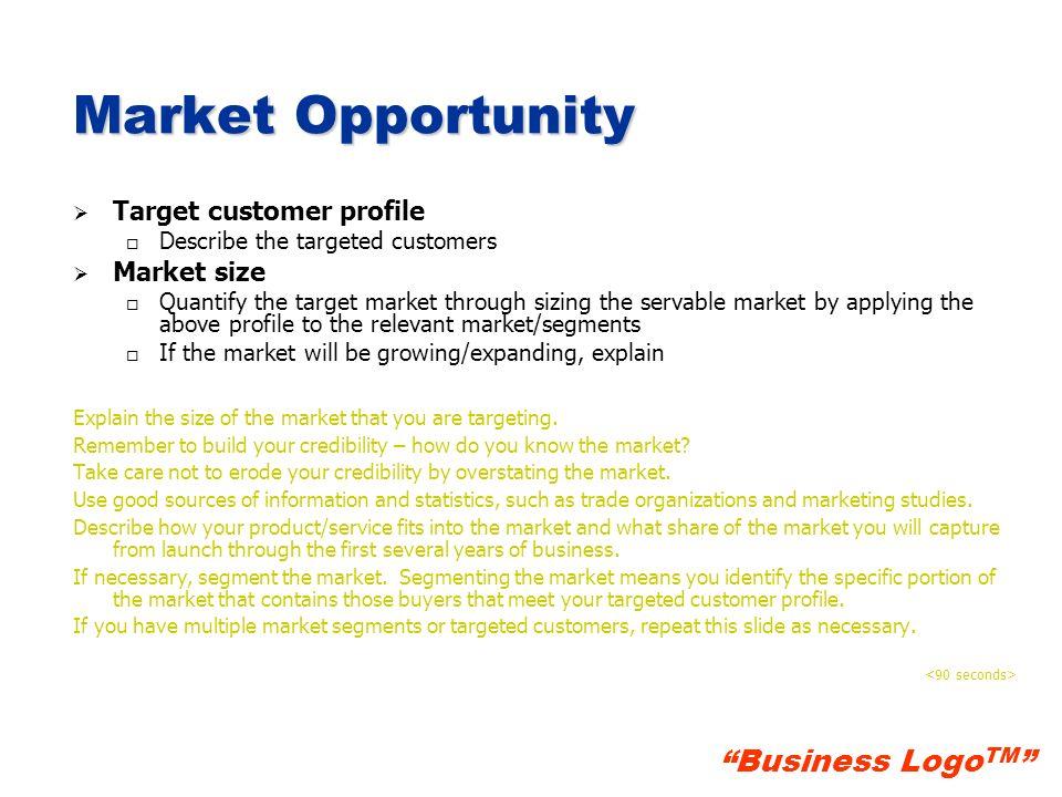 Business Logo TM Market Opportunity Target customer profile o o Describe the targeted customers Market size o o Quantify the target market through siz