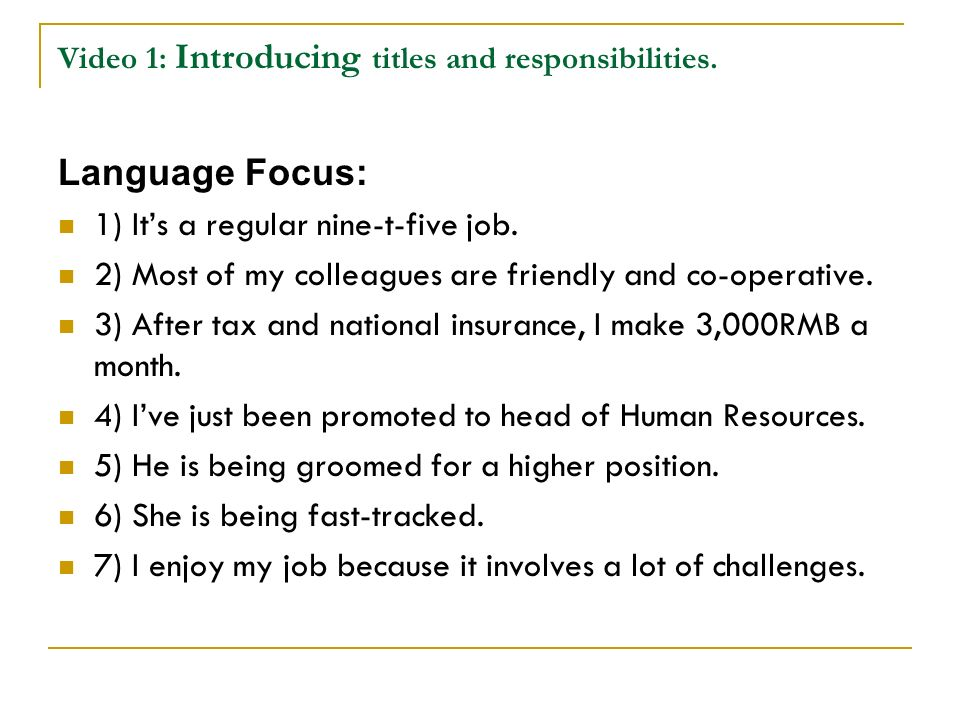 Video 1: Introducing titles and responsibilities. Language Focus: 1) Its a regular nine-t-five job. 2) Most of my colleagues are friendly and co-opera