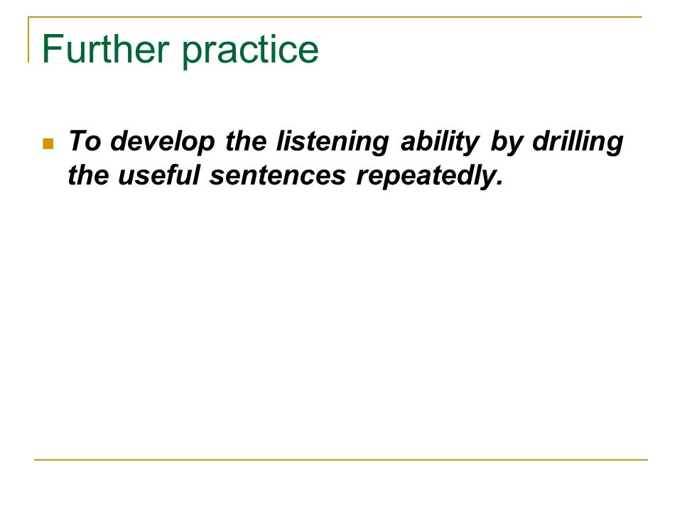 Further practice To develop the listening ability by drilling the useful sentences repeatedly.