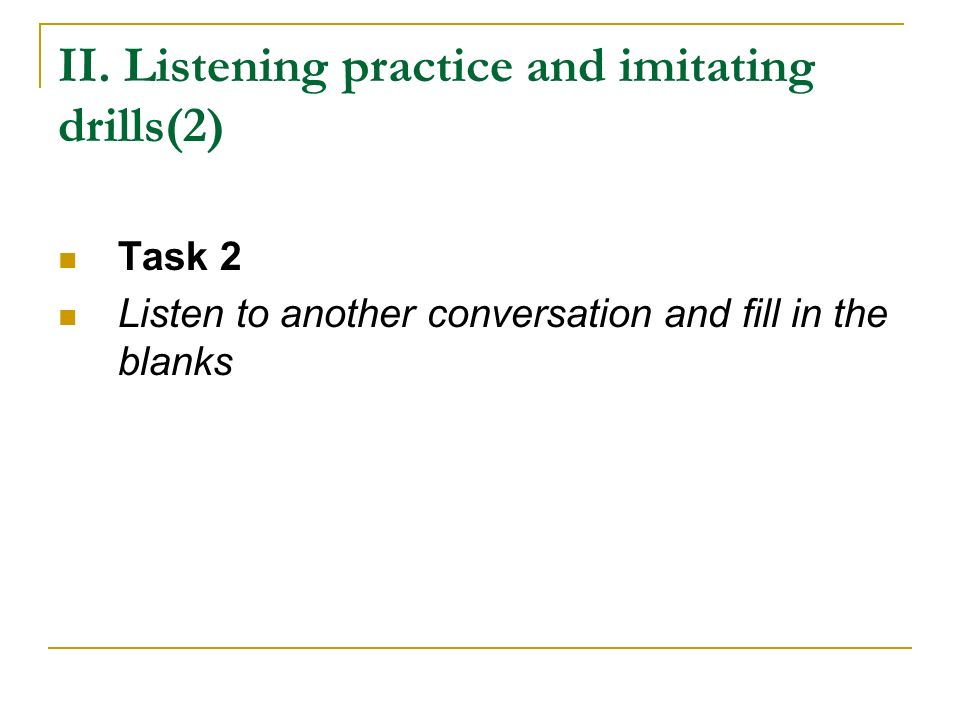 II. Listening practice and imitating drills(2) Task 2 Listen to another conversation and fill in the blanks