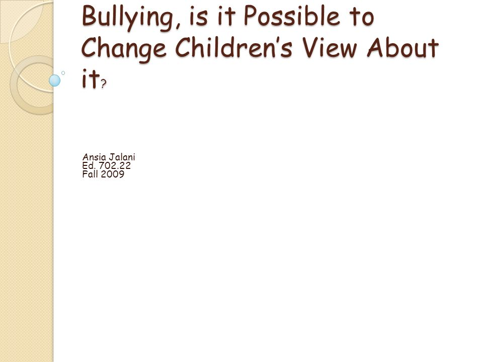 Bullying, is it Possible to Change Childrens View About it Ansia Jalani Ed. 702.22 Fall 2009