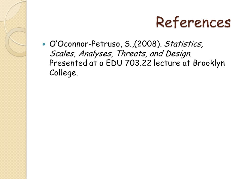 References OOconnor-Petruso, S.,(2008). Statistics, Scales, Analyses, Threats, and Design. Presented at a EDU 703.22 lecture at Brooklyn College.
