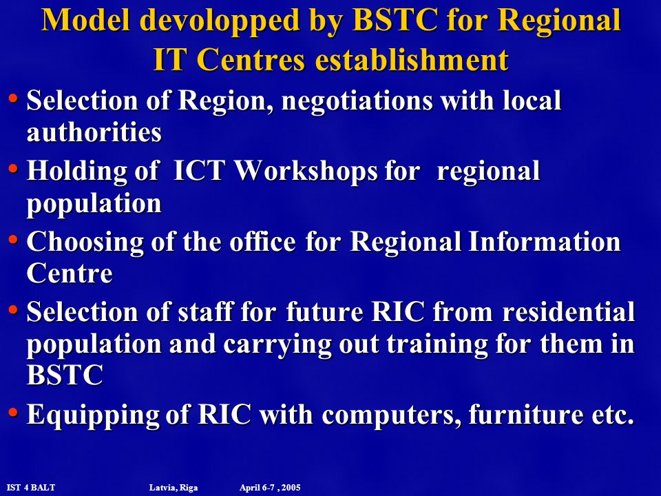 IST 4 BALT Latvia, Riga April 6-7, 2005 Model devolopped by BSTC for Regional IT Centres establishment Selection of Region, negotiations with local authorities Selection of Region, negotiations with local authorities Holding of ICT Workshops for regional population Holding of ICT Workshops for regional population Choosing of the office for Regional Information Centre Choosing of the office for Regional Information Centre Selection of staff for future RIC from residential population and carrying out training for them in BSTC Selection of staff for future RIC from residential population and carrying out training for them in BSTC Equipping of RIC with computers, furniture etc.