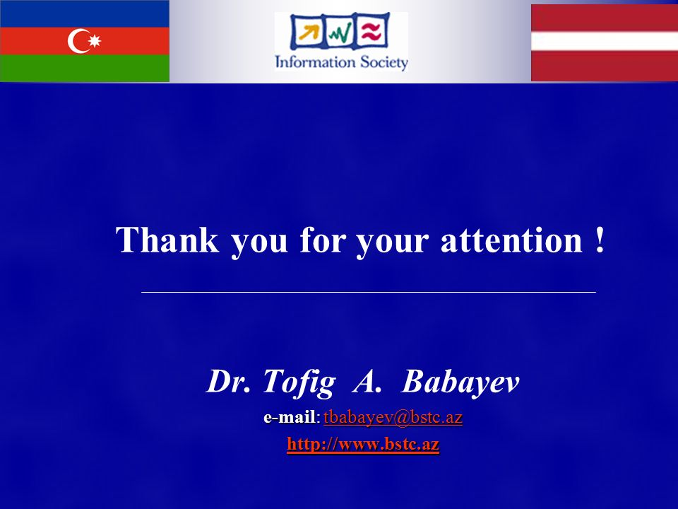 Dr. Tofig A. Babayev e-mail: tbabayev@bstc.az tbabayev@bstc.az http://www.bstc.az Thank you for your attention !