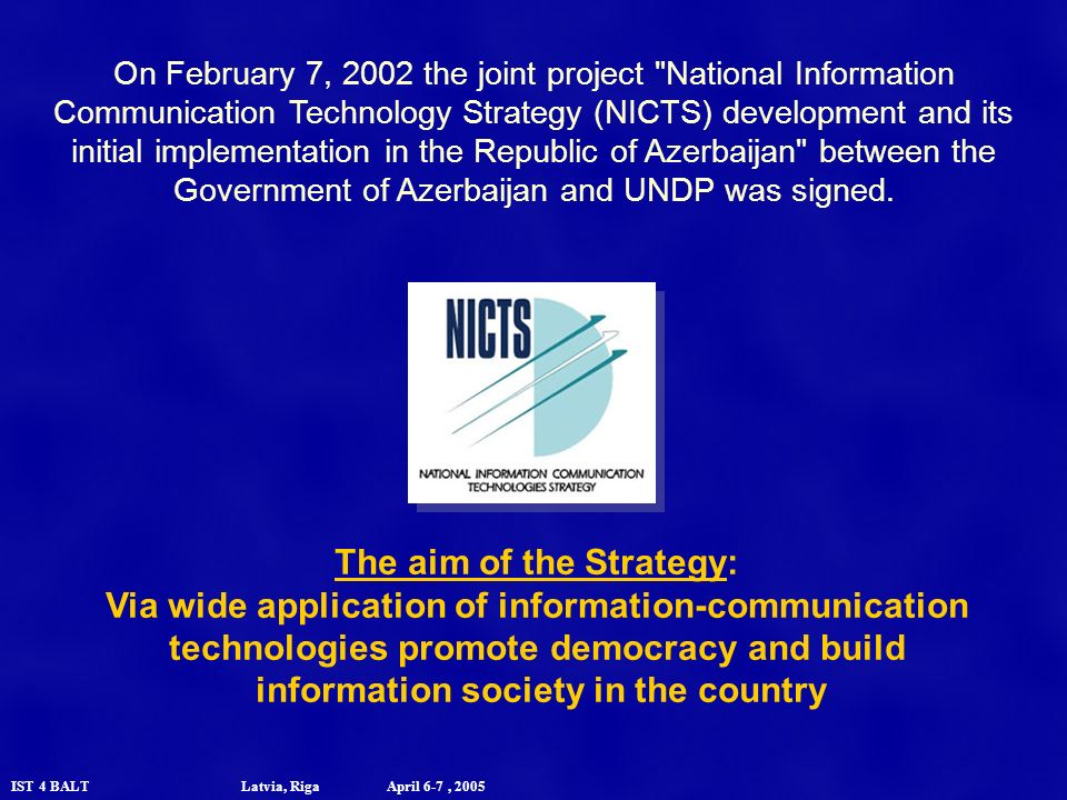 IST 4 BALT Latvia, Riga April 6-7, 2005 On February 7, 2002 the joint project National Information Communication Technology Strategy (NICTS) development and its initial implementation in the Republic of Azerbaijan between the Government of Azerbaijan and UNDP was signed.