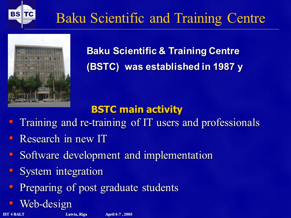 IST 4 BALT Latvia, Riga April 6-7, 2005 Baku Scientific and Training Centre Baku Scientific & Training Centre (BSTC) was established in 1987 y BSTC main activity Training and re-training of IT users and professionals Training and re-training of IT users and professionals Research in new IT Research in new IT Software development and implementation Software development and implementation System integration System integration Preparing of post graduate students Preparing of post graduate students Web-design Web-design
