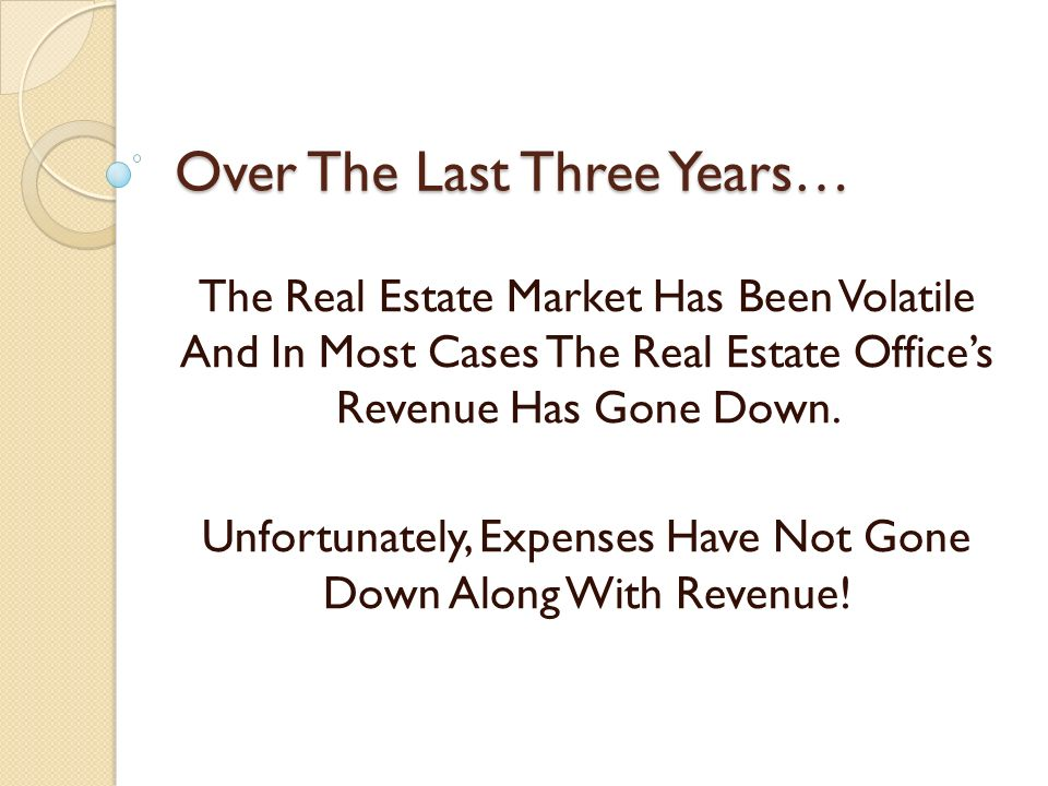 Over The Last Three Years… The Real Estate Market Has Been Volatile And In Most Cases The Real Estate Offices Revenue Has Gone Down. Unfortunately, Ex
