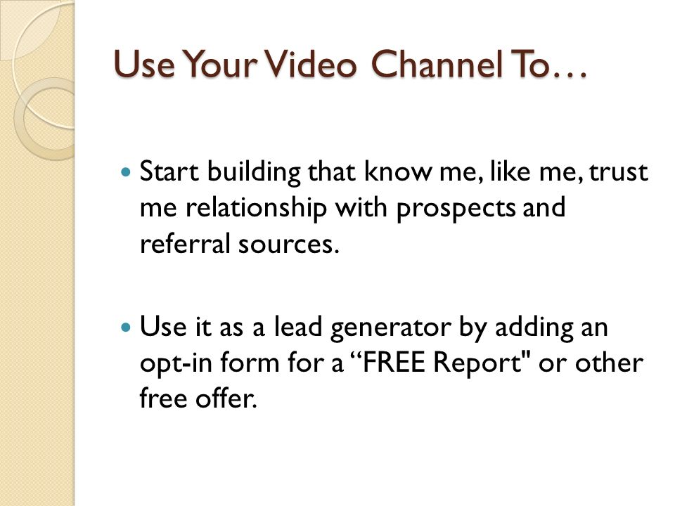 Use Your Video Channel To… Start building that know me, like me, trust me relationship with prospects and referral sources. Use it as a lead generator
