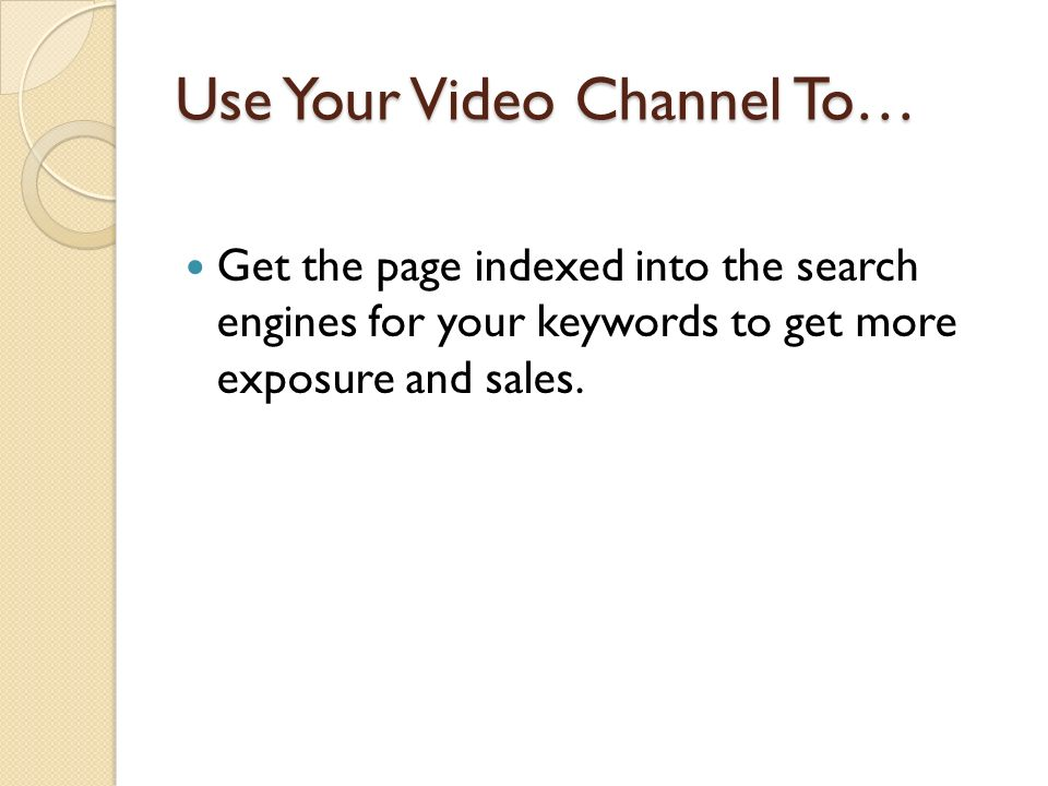 Use Your Video Channel To… Get the page indexed into the search engines for your keywords to get more exposure and sales.