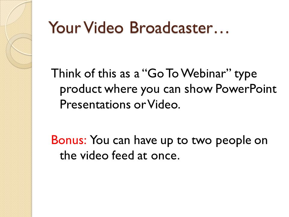 Your Video Broadcaster… Think of this as a Go To Webinar type product where you can show PowerPoint Presentations or Video. Bonus: You can have up to