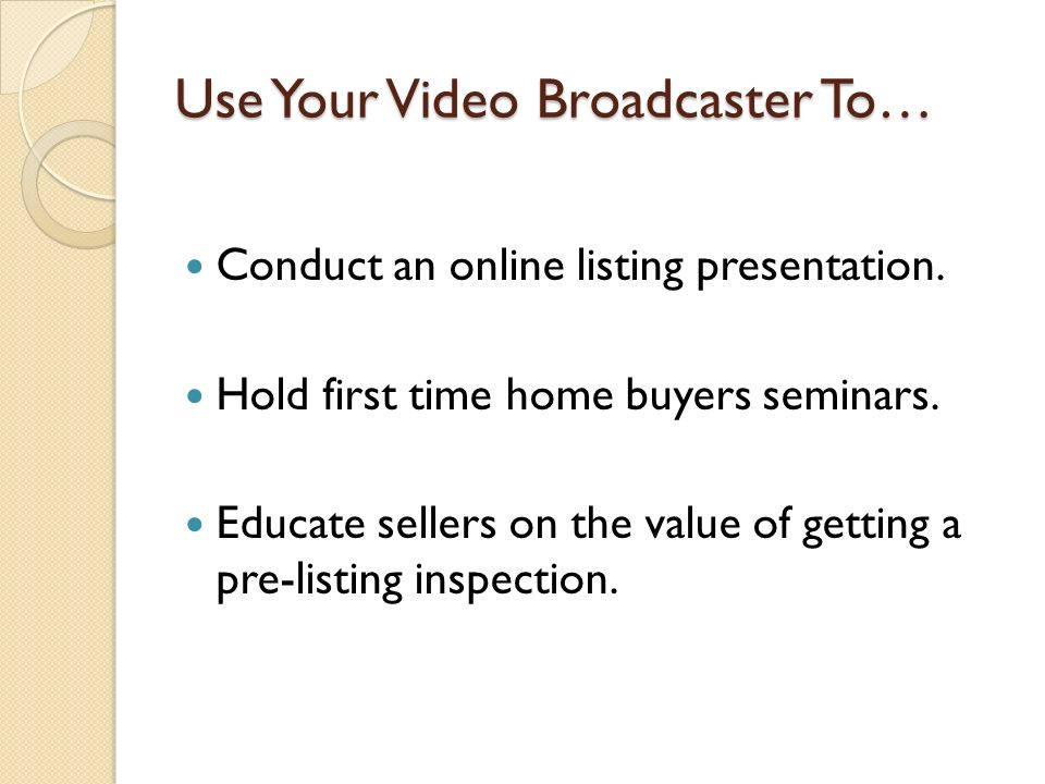 Use Your Video Broadcaster To… Conduct an online listing presentation. Hold first time home buyers seminars. Educate sellers on the value of getting a