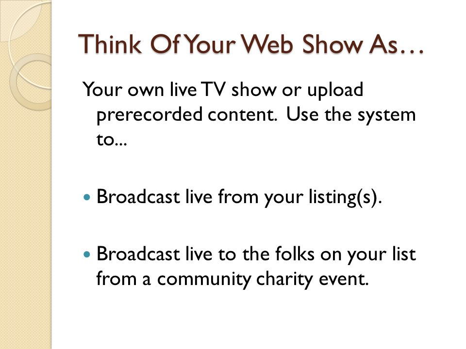 Think Of Your Web Show As… Your own live TV show or upload prerecorded content. Use the system to... Broadcast live from your listing(s). Broadcast li