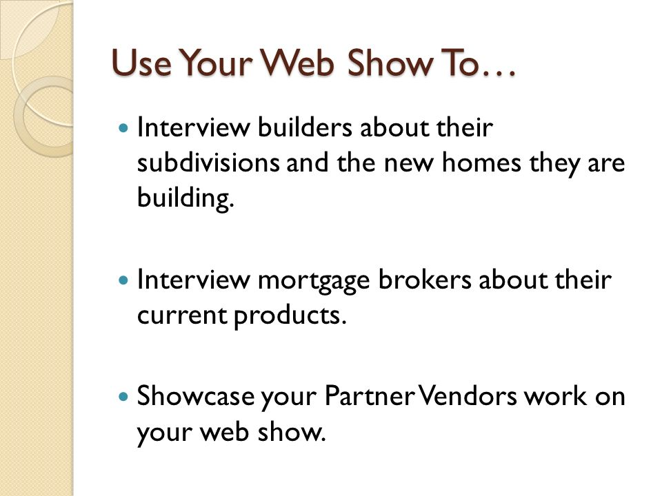 Use Your Web Show To… Interview builders about their subdivisions and the new homes they are building. Interview mortgage brokers about their current