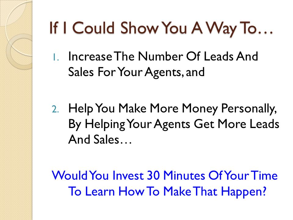 If I Could Show You A Way To… 1. Increase The Number Of Leads And Sales For Your Agents, and 2.