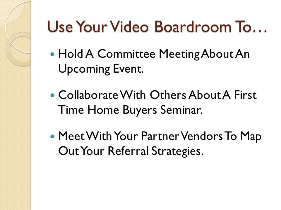 Use Your Video Boardroom To… Hold A Committee Meeting About An Upcoming Event. Collaborate With Others About A First Time Home Buyers Seminar. Meet Wi