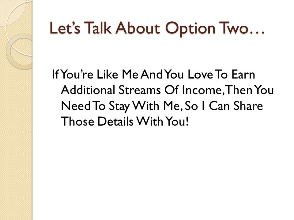 Lets Talk About Option Two… If Youre Like Me And You Love To Earn Additional Streams Of Income, Then You Need To Stay With Me, So I Can Share Those De