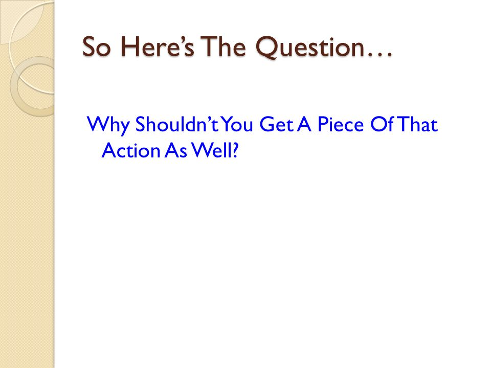 So Heres The Question… Why Shouldnt You Get A Piece Of That Action As Well