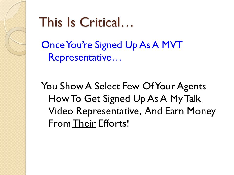 This Is Critical… Once Youre Signed Up As A MVT Representative… You Show A Select Few Of Your Agents How To Get Signed Up As A My Talk Video Representative, And Earn Money From Their Efforts!