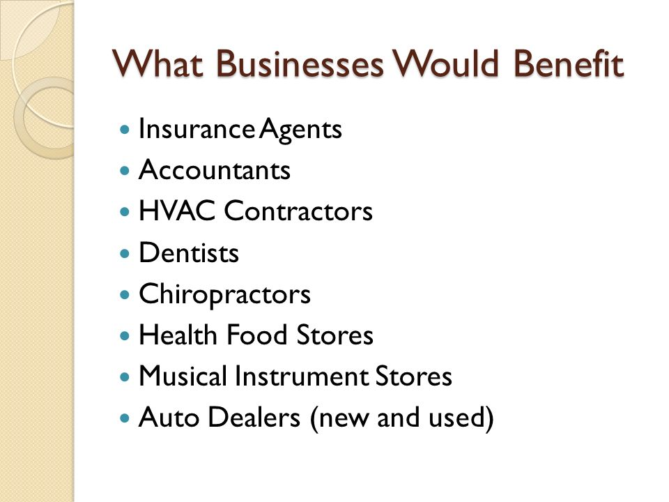 What Businesses Would Benefit Insurance Agents Accountants HVAC Contractors Dentists Chiropractors Health Food Stores Musical Instrument Stores Auto Dealers (new and used)