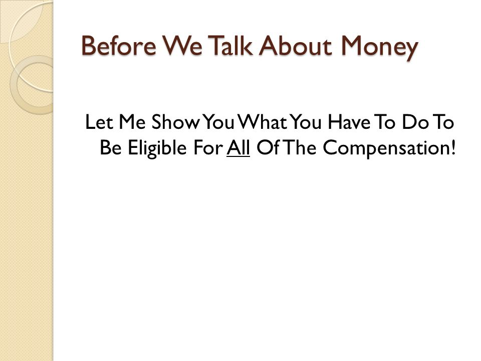 Before We Talk About Money Let Me Show You What You Have To Do To Be Eligible For All Of The Compensation!