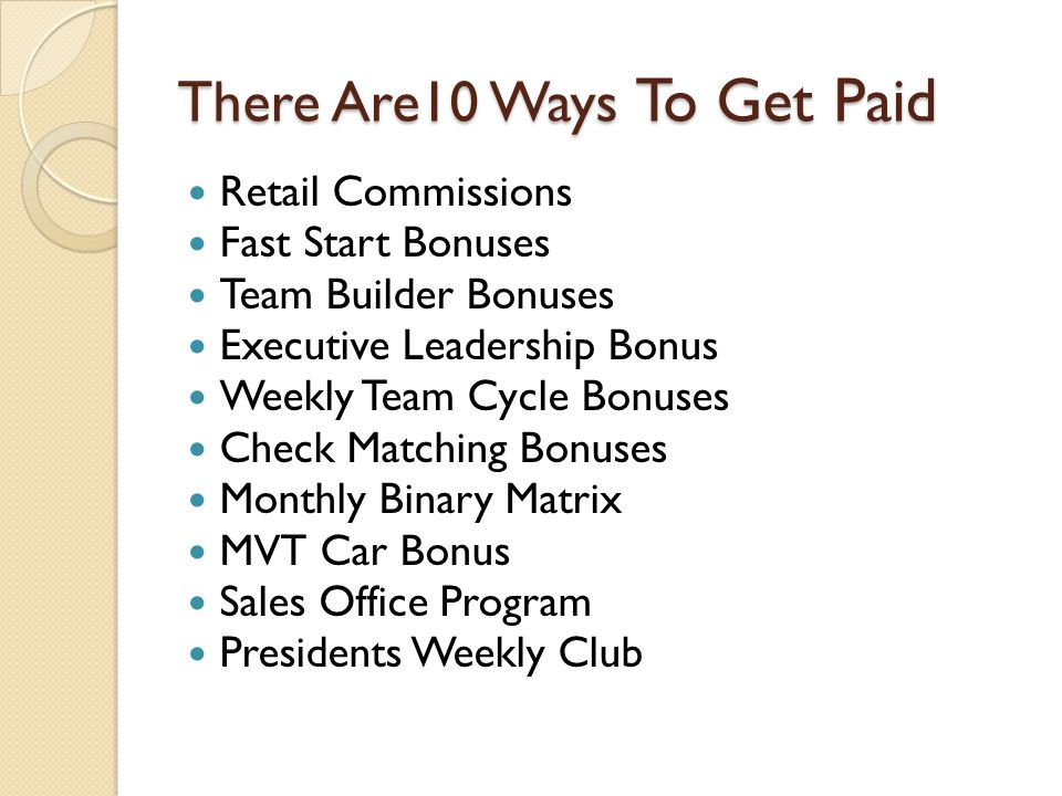 There Are10 Ways To Get Paid Retail Commissions Fast Start Bonuses Team Builder Bonuses Executive Leadership Bonus Weekly Team Cycle Bonuses Check Matching Bonuses Monthly Binary Matrix MVT Car Bonus Sales Office Program Presidents Weekly Club