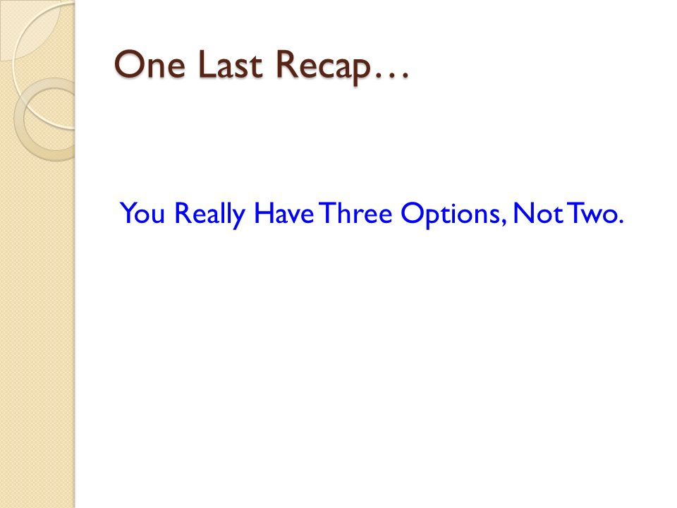 One Last Recap… You Really Have Three Options, Not Two.