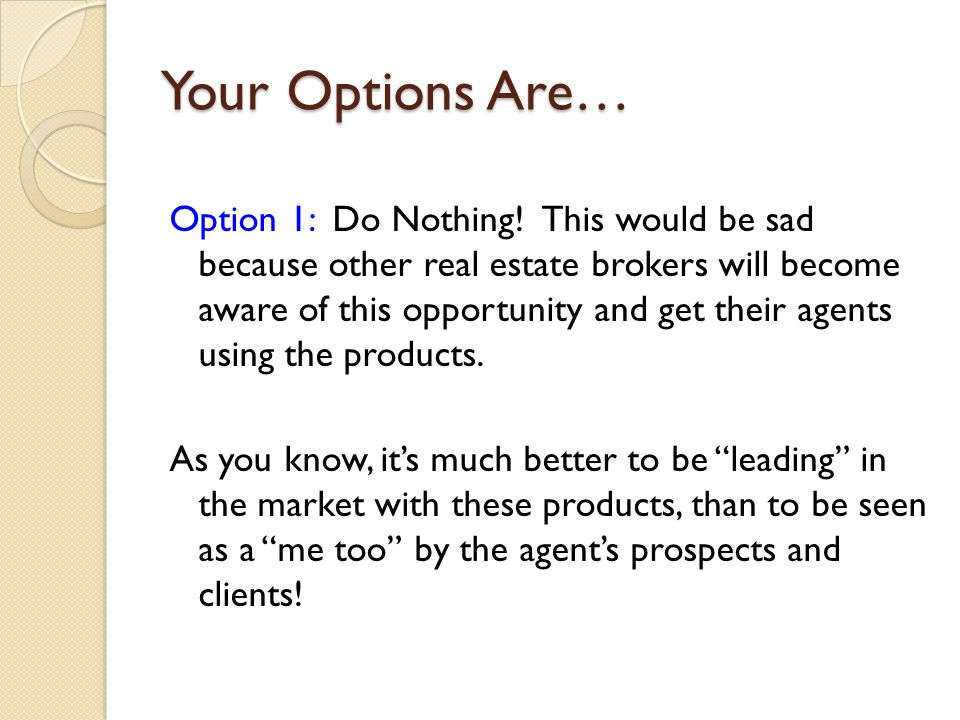 Your Options Are… Option 1: Do Nothing! This would be sad because other real estate brokers will become aware of this opportunity and get their agents