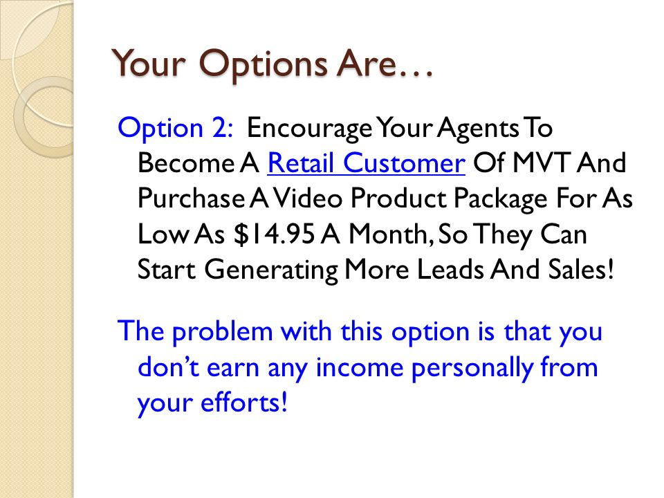 Your Options Are… Option 2: Encourage Your Agents To Become A Retail Customer Of MVT And Purchase A Video Product Package For As Low As $14.95 A Month, So They Can Start Generating More Leads And Sales.