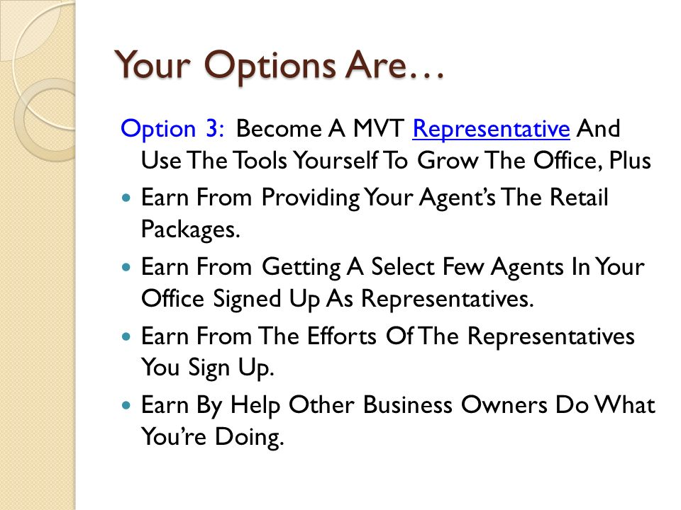 Your Options Are… Option 3: Become A MVT Representative And Use The Tools Yourself To Grow The Office, Plus Earn From Providing Your Agents The Retail