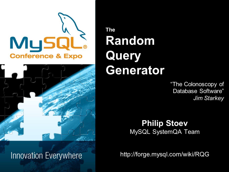 The Random Query Generator The Colonoscopy of Database Software Jim Starkey Philip Stoev MySQL SystemQA Team http://forge.mysql.com/wiki/RQG