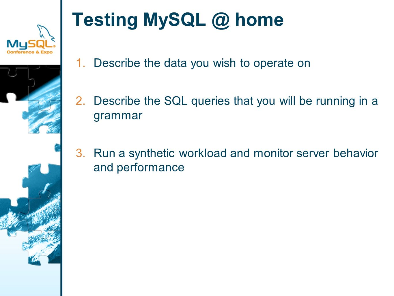 Testing MySQL @ home 1.Describe the data you wish to operate on 2.Describe the SQL queries that you will be running in a grammar 3.Run a synthetic workload and monitor server behavior and performance